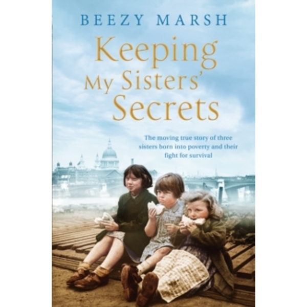 Keeping My Sisters' Secrets: The moving true story of three sisters born into poverty and their fight for survival by Beezy Marsh (Paperback, 2017)