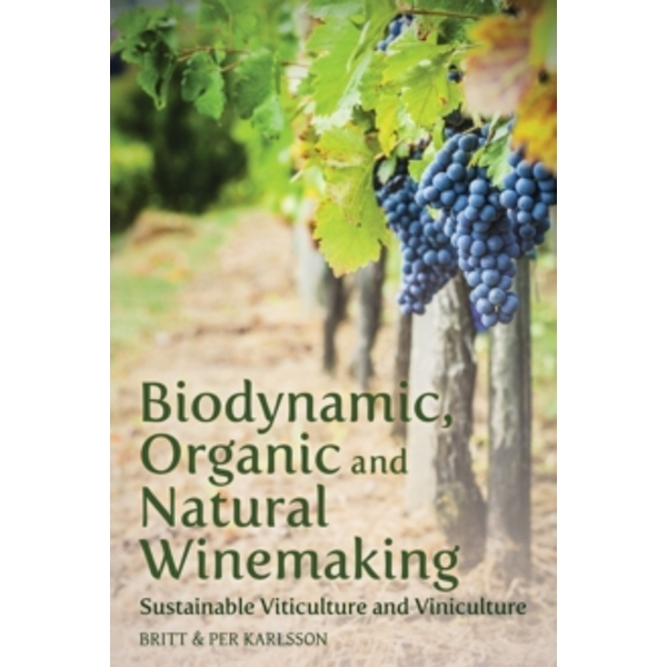 Biodynamic, Organic and Natural Winemaking: Sustainable Viticulture and Viniculture by Britt Karlsson, Per Karlsson (Paperback, 2014)