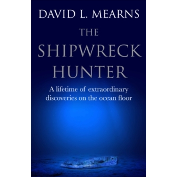 The Shipwreck Hunter : A lifetime of extraordinary discoveries on the ocean floor
