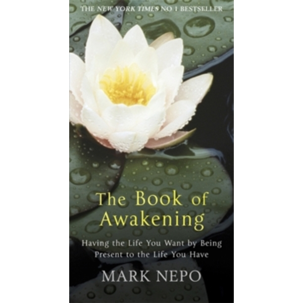 The Book of Awakening: Having the Life You Want by Being Present in the Life You Have by Mark Nepo (Paperback, 2011)