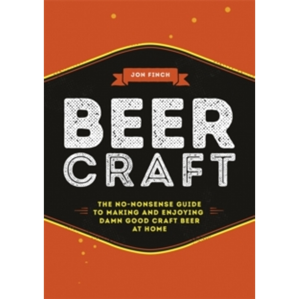 Beer Craft : The no-nonsense guide to making and enjoying damn good craft beer at home