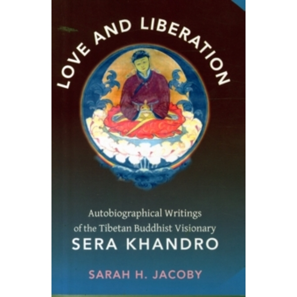 Love and Liberation: Autobiographical Writings of the Tibetan Buddhist Visionary Sera Khandro by Sarah H. Jacoby (Paperback, 2015)