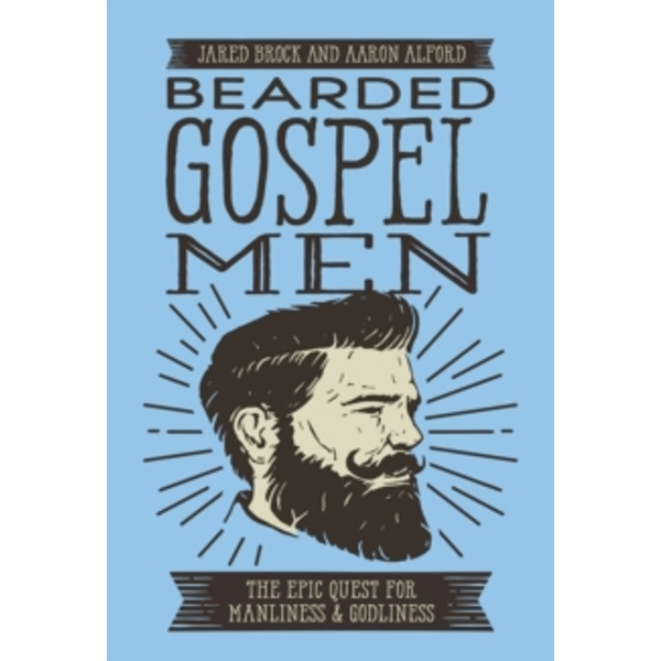 Bearded Gospel Men : The Epic Quest for Manliness and Godliness