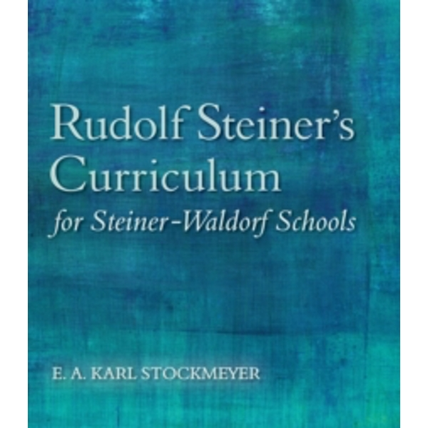 Rudolf Steiner's Curriculum for Steiner-Waldorf Schools: An Attempt to Summarise His Indications by E. A. Karl Stockmeyer (Paperback, 2015)