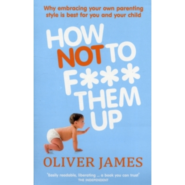 How Not to F*** Them Up by Oliver James (Paperback, 2011)
