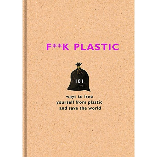 F**k Plastic 101 ways to free yourself from plastic and save the world Hardback 2018