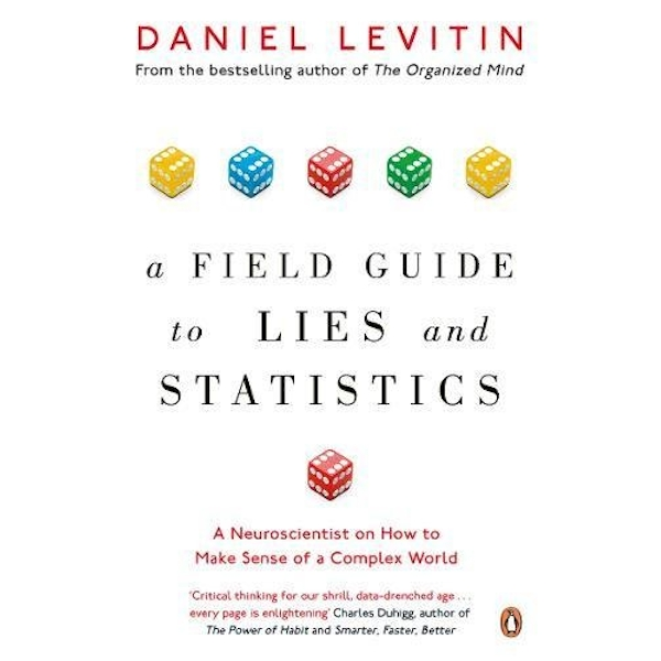 A Field Guide to Lies and Statistics : A Neuroscientist on How to Make Sense of a Complex World