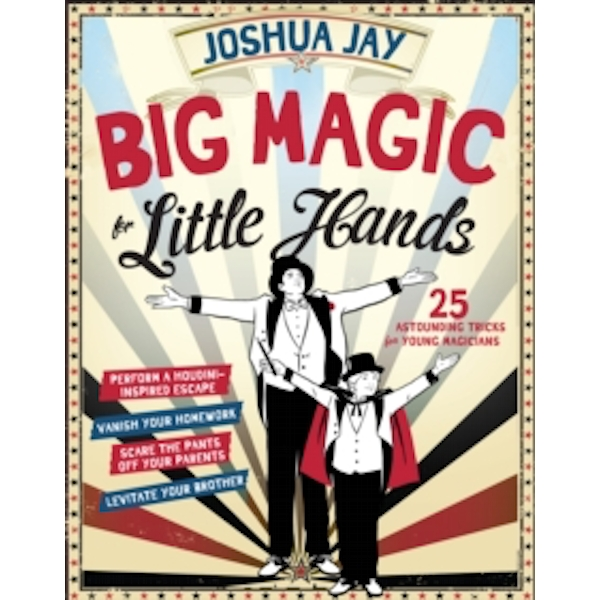 Big Magic for Little Hands : 25 Astounding Tricks for Young Magicians