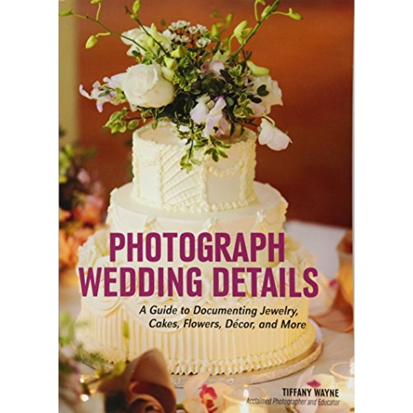 Photograph Wedding Details: A Guide to Documenting Jewelry, Cakes, Flowers, Decor and More by Tiffany Wayne (Paperback, 2016)