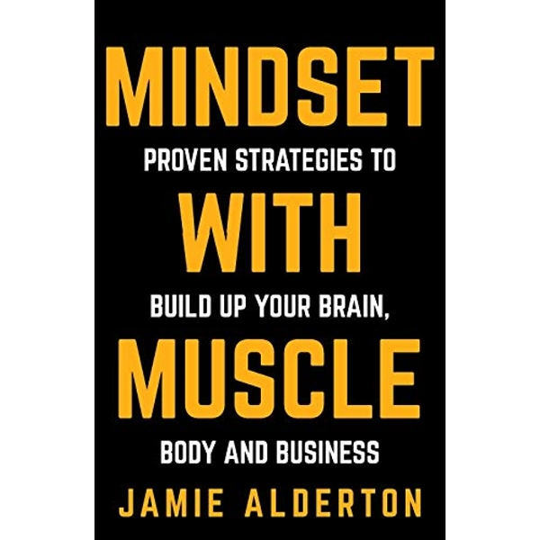 Mindset With Muscle: Proven Strategies to Build Up Your Brain, Body and Business by Jamie Alderton (Paperback, 2016)