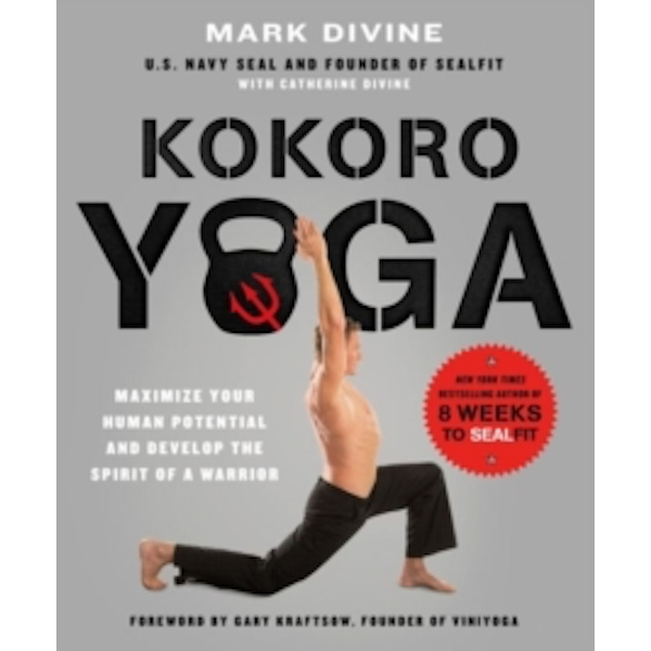 Kokoro Yoga : Maximize Your Human Potential and Develop the Spirit of a Warrior - the SEALfit Way