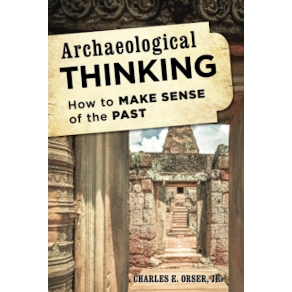 Archaeological Thinking : How to Make Sense of the Past
