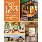 Tiny House Living : Ideas for Building and Living Well in Less than 400 Square Feet