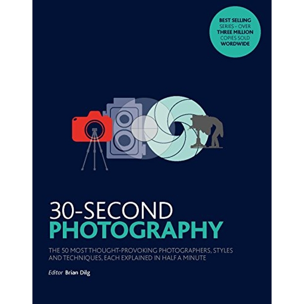30-Second Photography The 50 most thought-provoking  photographers, styles and techniques, each explained in half a minute Paperback / softback 2017