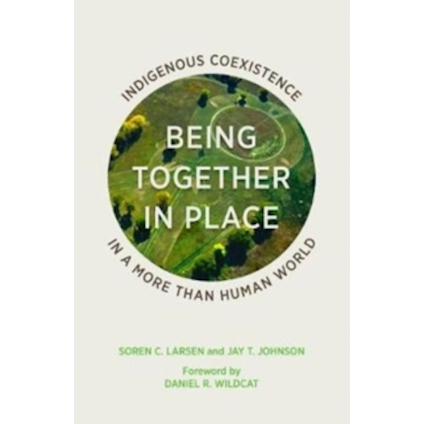 Being Together in Place : Indigenous Coexistence in a More Than Human World