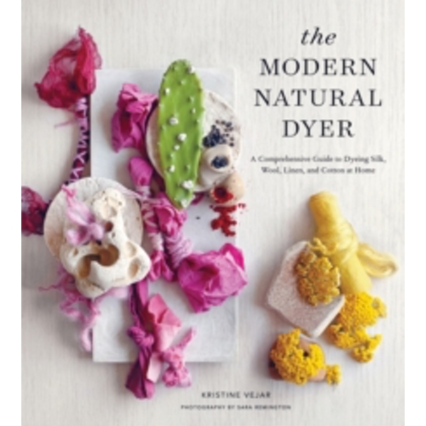 The Modern Natural Dyer : A Comprehensive Guide to Dyeing Silk, Wool, Linen and Cotton at Home
