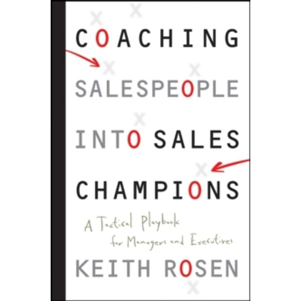 Coaching Salespeople Into Sales Champions : A Tactical Playbook for Managers and Executives