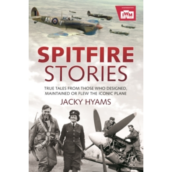 Spitfire Stories : True Tales from Those Who Designed, Maintained and Flew the Iconic Plane