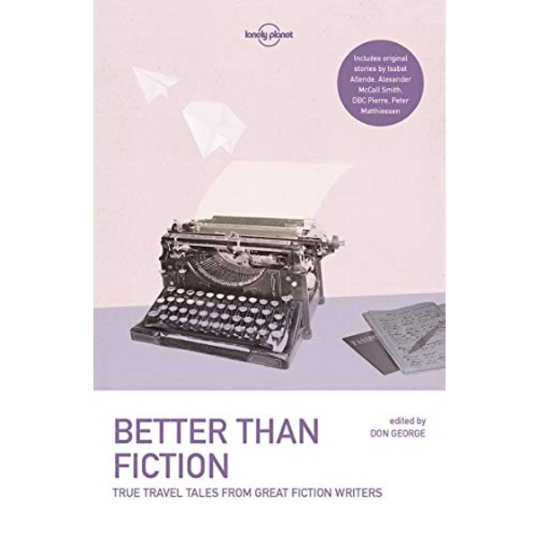 Lonely Planet Better than Fiction True Travel Tales from Great Fiction Writers Paperback / softback 2017