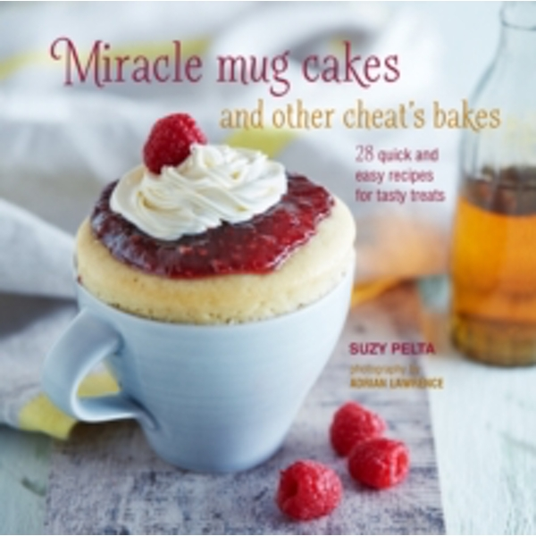 Miracle Mug Cakes and Other Cheat's Bakes : 28 Quick and Easy Recipes for Tasty Treats