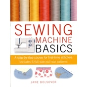 Sewing Machine Basics : A Step-by-Step Course for First-Time Stitchers