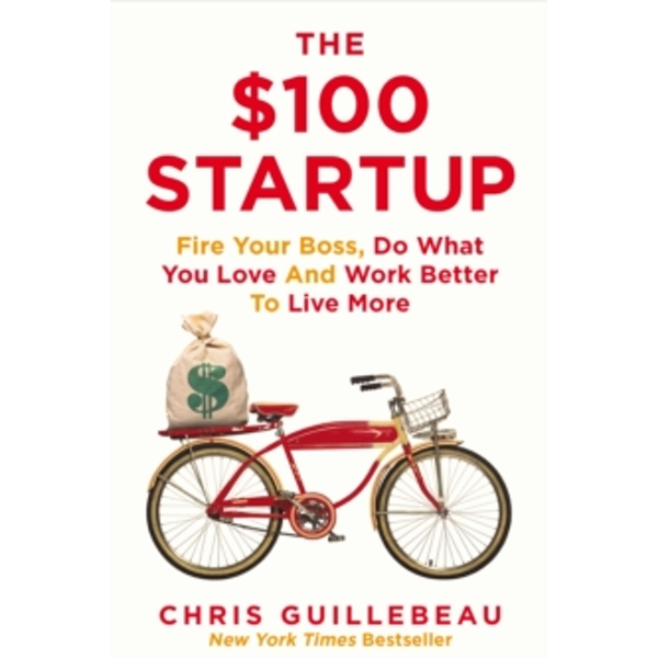 The $100 Startup : Fire Your Boss, Do What You Love and Work Better To Live More