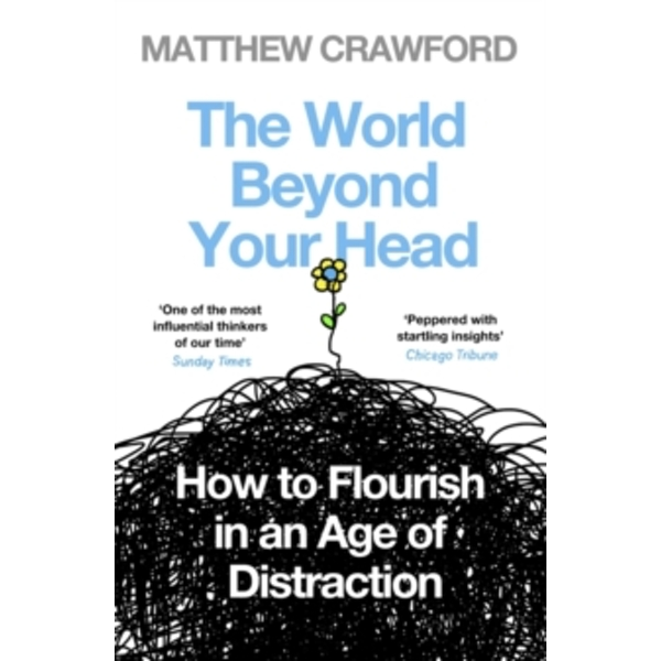 The World Beyond Your Head: How to Flourish in an Age of Distraction by Matthew Crawford (Paperback, 2016)