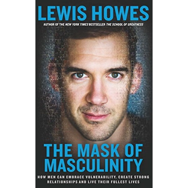 The Mask of Masculinity How Men Can Embrace Vulnerability, Create Strong Relationships and Live Their Fullest Lives Paperback / softback 2017