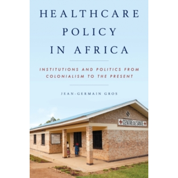 Healthcare Policy in Africa: Institutions and Politics from Colonialism to the Present by Jean-Germain Gros (Paperback, 2015)