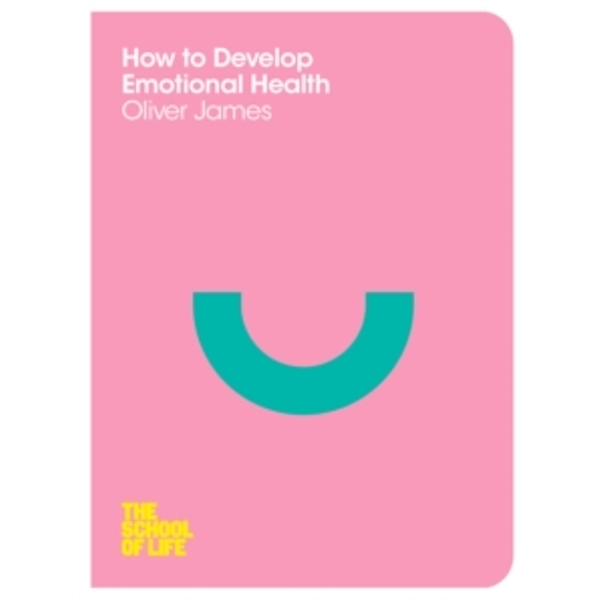 How to Develop Emotional Health by The School of Life, Oliver James (Paperback, 2014)