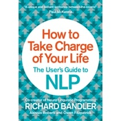 How to Take Charge of Your Life: The User's Guide to NLP by Owen Fitzpatrick, Alessio Roberti, Richard Bandler (Paperback, 2014)