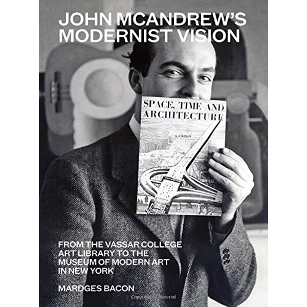 John McAndrew's Modernist Vision From the Vassar College Art Library to the Museum of Modern Art in New York Hardback 2018