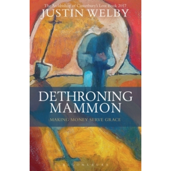Dethroning Mammon: Making Money Serve Grace : The Archbishop of Canterbury's Lent Book 2017