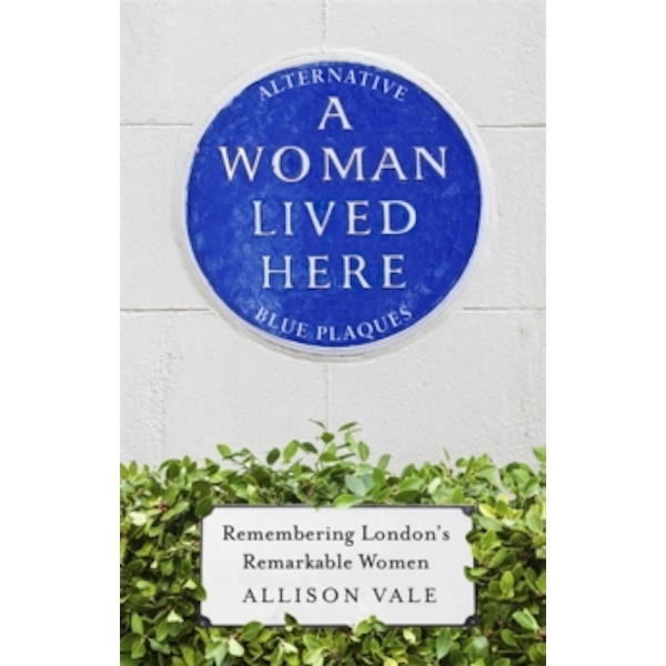 A Woman Lived Here : Alternative Blue Plaques, Remembering London's Remarkable Women