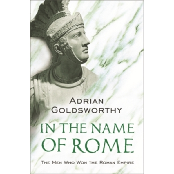 In the Name of Rome : The Men Who Won the Roman Empire