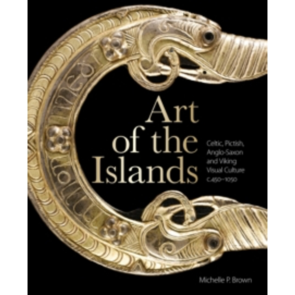 Art of the Islands : Celtic, Pictish, Anglo-Saxon and Viking Visual Culture, c. 450-1050