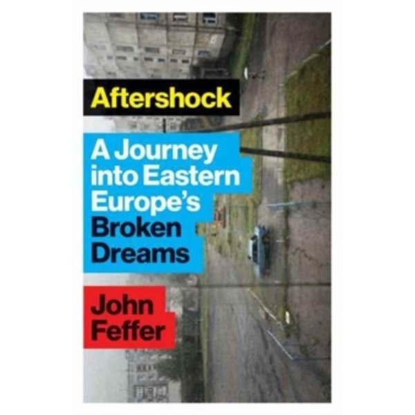 Aftershock : A Journey into Eastern Europe's Broken Dreams