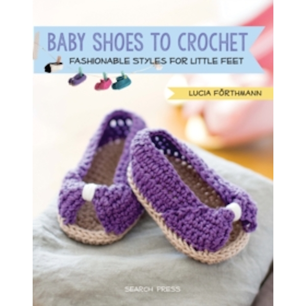 Baby Shoes to Crochet : Fashionable Styles for Little Feet
