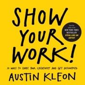 Show Your Work!: 10 Ways to Share Your Creativity and Get Discovered by Austin Kleon (Paperback, 2014)