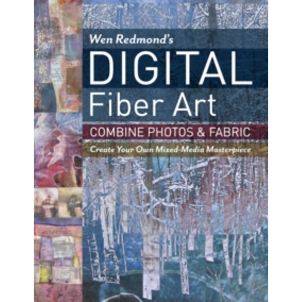 Wen Redmond's Digital Fiber Art : Combine Photos & Fabric - Create Your Own Mixed-Media Masterpiece