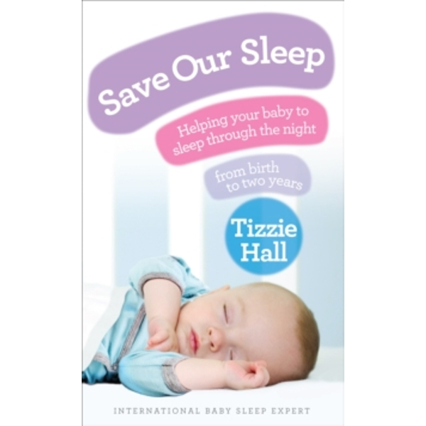 Save Our Sleep: Helping your baby to sleep through the night, from birth to two years by Tizzie Hall (Paperback, 2010)