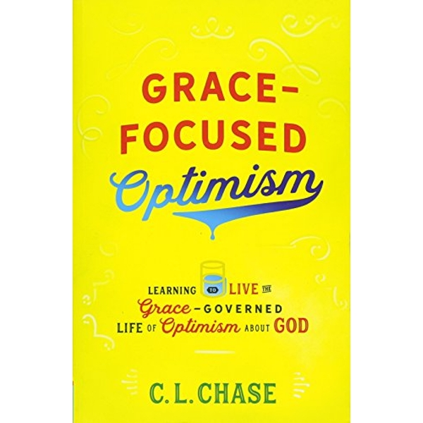 Grace-Focused Optimism: Learning to Live the Grace-Governed Life of Optimism About God by C. L. Chase (Paperback, 2017)