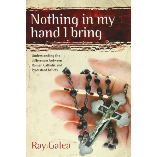 Nothing in My Hand I Bring: Understanding the Differences Between Roman Catholic and Protestant Beliefs by Ray Galea (Paperback, 2007)