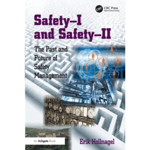 Safety-I and Safety-II : The Past and Future of Safety Management