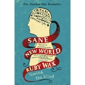 Sane New World: Taming the Mind by Ruby Wax,