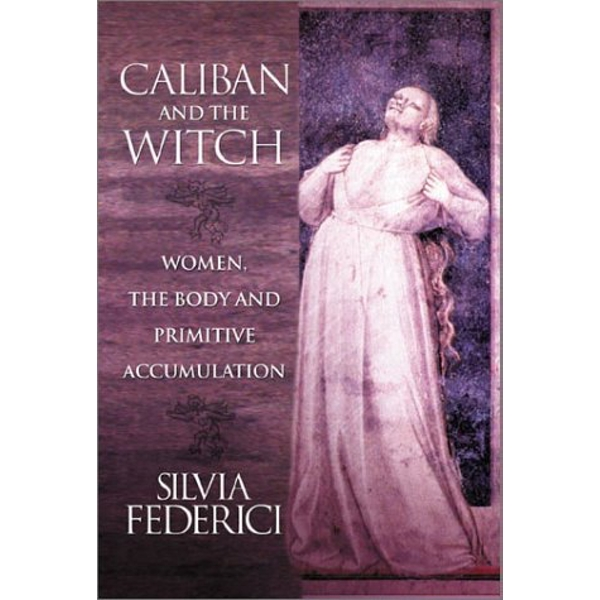 Caliban And The Witch: Women, The Body, and Primitive Accumulation by Silvia Federici (Paperback, 2004)