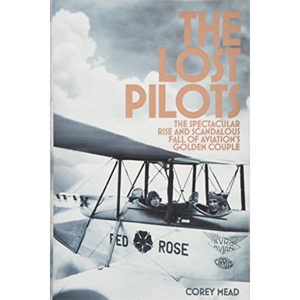 The Lost Pilots The Spectacular Rise and Scandalous Fall of Aviation's Golden Couple Hardback 2018