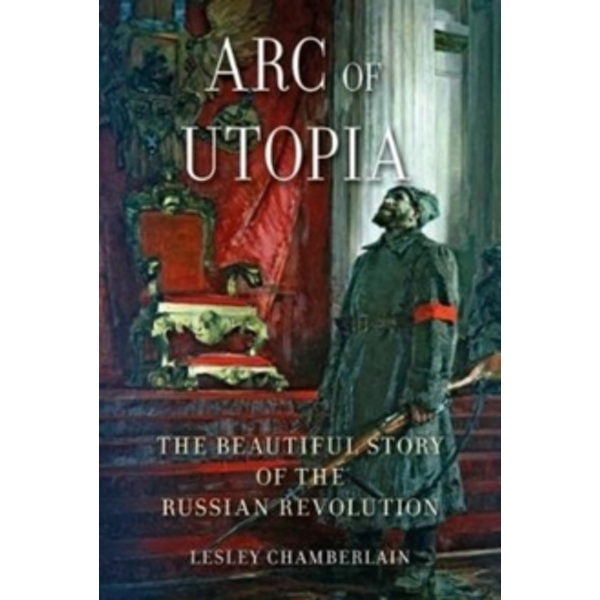 Arc of Utopia : The Beautiful Story of the Russian Revolution