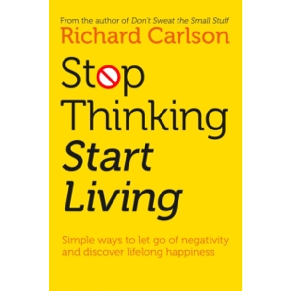 Stop Thinking, Start Living: Discover Lifelong Happiness by Richard Carlson (Paperback, 1997)