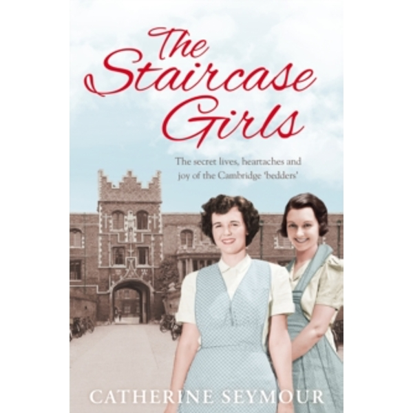 The Staircase Girls : The secret lives, heartaches and joy of the Cambridge `bedders'